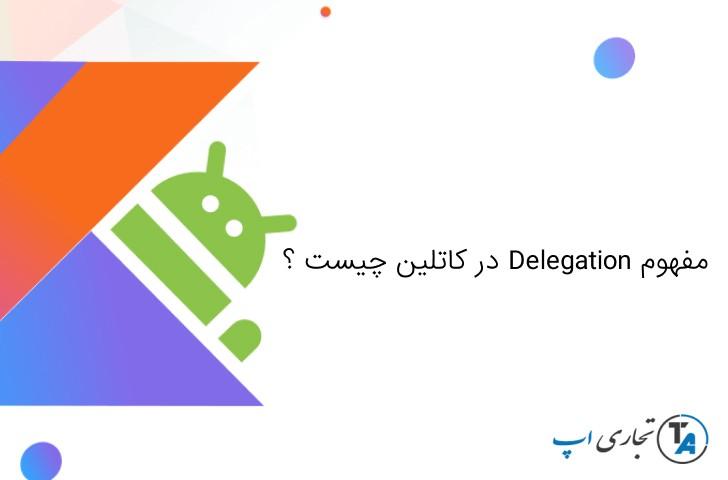 مفهوم Delegation در کاتلین چیست
